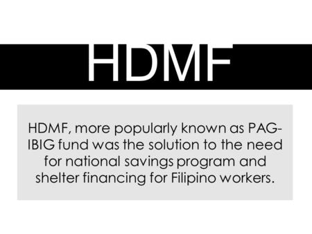 HDMF HDMF, more popularly known as PAG- IBIG fund was the solution to the need for national savings program and shelter financing for Filipino workers.