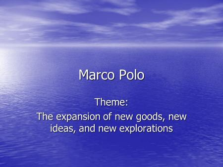 Marco Polo Theme: The expansion of new goods, new ideas, and new explorations.