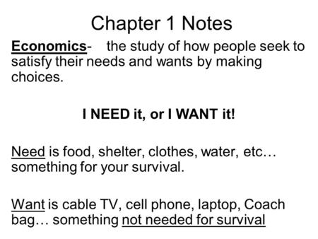 Chapter 1 Notes Economics- the study of how people seek to satisfy their needs and wants by making choices. I NEED it, or I WANT it! Need is food, shelter,