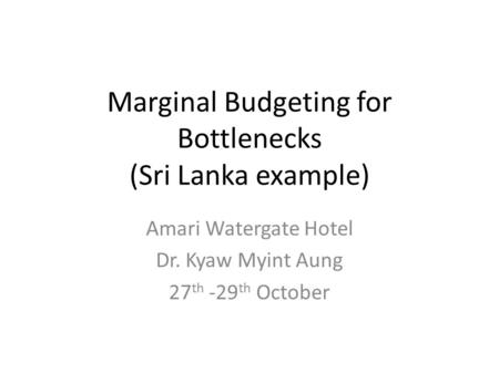 Marginal Budgeting for Bottlenecks (Sri Lanka example) Amari Watergate Hotel Dr. Kyaw Myint Aung 27 th -29 th October.