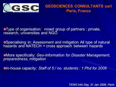 GEOSCIENCES CONSULTANTS sarl Paris, France Type of organisation: mixed group of partners : private, research, universities and NGO Specialising in: Assessment.