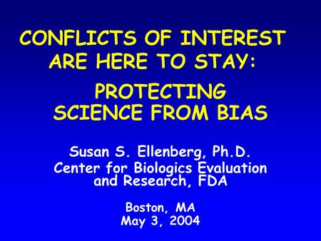 CONFLICTS OF INTEREST ARE HERE TO STAY: PROTECTING SCIENCE FROM BIAS Susan S. Ellenberg, Ph.D. Center for Biologics Evaluation and Research, FDA Boston,
