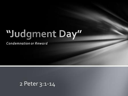 "Condemnation or Reward 2 Peter 3:1-14. The Christian ""looks forward to"" and ""hastens"" (desire earnestly) the day of God ! Why? 1.The heavens and earth."