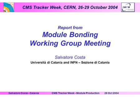 CMS Tracker Week, CERN, 26-29 October 2004 28 Oct 2004CMS Tracker Week - Module ProductionSalvatore Costa - Catania Report from Module Bonding Working.