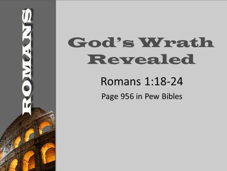 God's Wrath Revealed Romans 1:18-24 Page 956 in Pew Bibles.