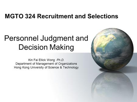 MGTO 324 Recruitment and Selections Personnel Judgment and Decision Making Kin Fai Ellick Wong Ph.D. Department of Management of Organizations Hong Kong.