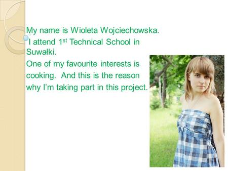 My name is Wioleta Wojciechowska. I attend 1 st Technical School in Suwałki. One of my favourite interests is cooking. And this is the reason why I'm taking.