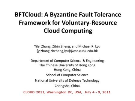 BFTCloud: A Byzantine Fault Tolerance Framework for Voluntary-Resource Cloud Computing Yilei Zhang, Zibin Zheng, and Michael R. Lyu