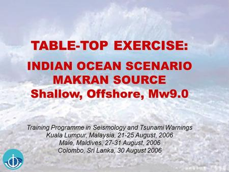 TABLE-TOP EXERCISE: INDIAN OCEAN SCENARIO MAKRAN SOURCE Shallow, Offshore, Mw9.0 Training Programme in Seismology and Tsunami Warnings Kuala Lumpur, Malaysia,