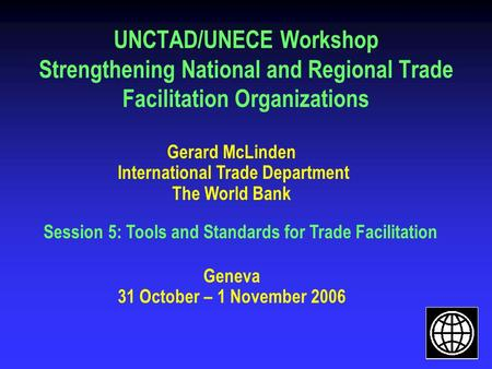 UNCTAD/UNECE Workshop Strengthening National and Regional Trade Facilitation Organizations Gerard McLinden International Trade Department The World Bank.