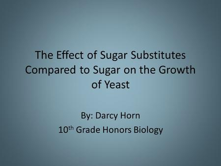The Effect of Sugar Substitutes Compared to Sugar on the Growth of Yeast By: Darcy Horn 10 th Grade Honors Biology.