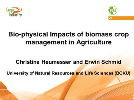 C R O P S T O I N D U S T R Y Bio-physical Impacts of biomass crop management in Agriculture Christine Heumesser and Erwin Schmid University of Natural.