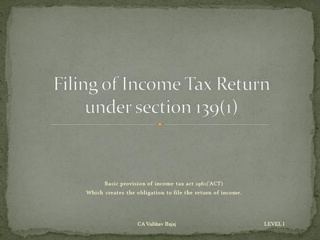 Basic provision of income tax act 1961('ACT) Which creates the obligation to file the return of income. CA Vaibhav Bajaj LEVEL 1.