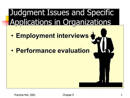 Prentice Hall, 2001Chapter 51 Judgment Issues and Specific Applications in Organizations Employment interviews Performance evaluation.