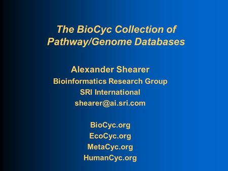 The BioCyc Collection of Pathway/Genome Databases Alexander Shearer Bioinformatics Research Group SRI International BioCyc.org EcoCyc.org.