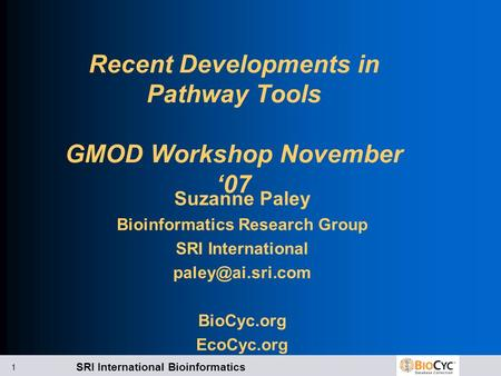 SRI International Bioinformatics 1 Recent Developments in Pathway Tools GMOD Workshop November '07 Suzanne Paley Bioinformatics Research Group SRI International.