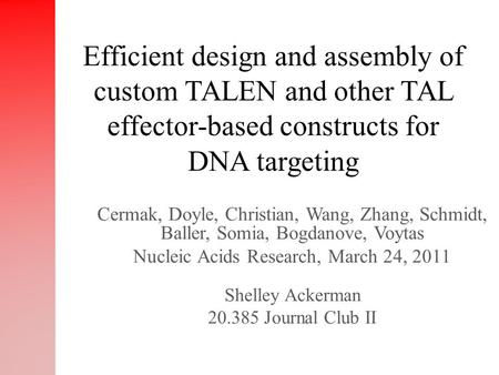 Cermak, Doyle, Christian, Wang, Zhang, Schmidt, Baller, Somia, Bogdanove, Voytas Nucleic Acids Research, March 24, 2011 Shelley Ackerman 20.385 Journal.