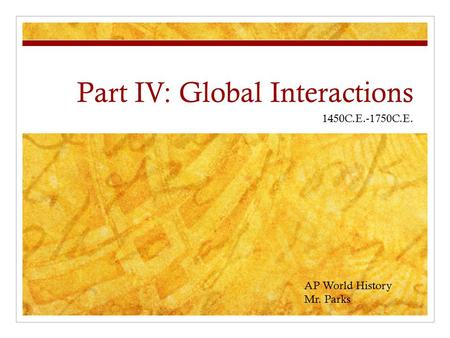 Part IV: Global Interactions 1450C.E.-1750C.E. AP World History Mr. Parks.