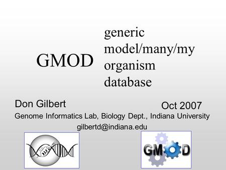 Generic model/many/my organism database Oct 2007 Don Gilbert Genome Informatics Lab, Biology Dept., Indiana University GMOD.