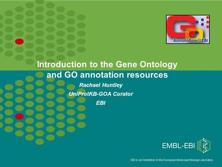EBI is an Outstation of the European Molecular Biology Laboratory. Introduction to the Gene Ontology and GO annotation resources Rachael Huntley UniProtKB-GOA.