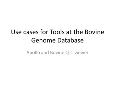 Use cases for Tools at the Bovine Genome Database Apollo and Bovine QTL viewer.