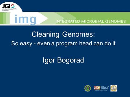 Cleaning Genomes: So easy - even a program head can do it Igor Bogorad.