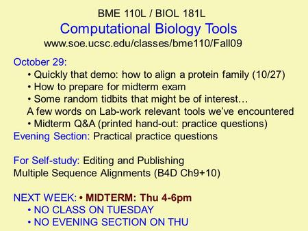 BME 110L / BIOL 181L Computational Biology Tools www.soe.ucsc.edu/classes/bme110/Fall09 October 29: Quickly that demo: how to align a protein family (10/27)