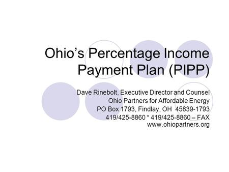 Ohio's Percentage Income Payment Plan (PIPP) Dave Rinebolt, Executive Director and Counsel Ohio Partners for Affordable Energy PO Box 1793, Findlay, OH.