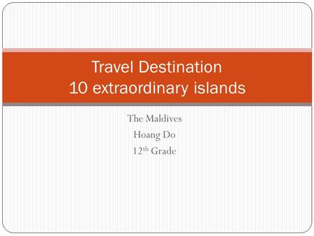 The Maldives Hoang Do 12 th Grade Travel Destination 10 extraordinary islands.