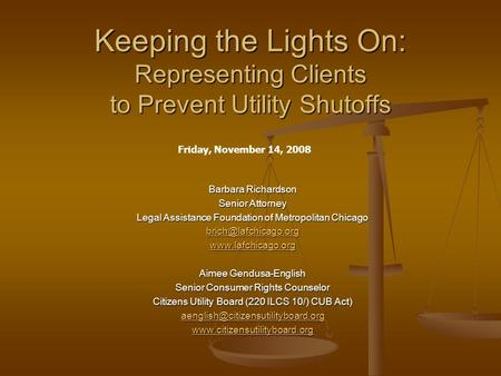 Keeping the Lights On: Representing Clients to Prevent Utility Shutoffs Barbara Richardson Senior Attorney Legal Assistance Foundation of Metropolitan.