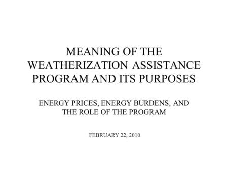 MEANING OF THE WEATHERIZATION ASSISTANCE PROGRAM AND ITS PURPOSES ENERGY PRICES, ENERGY BURDENS, AND THE ROLE OF THE PROGRAM FEBRUARY 22, 2010.