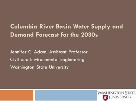 Columbia River Basin Water Supply and Demand Forecast for the 2030s Jennifer C. Adam, Assistant Professor Civil and Environmental Engineering Washington.