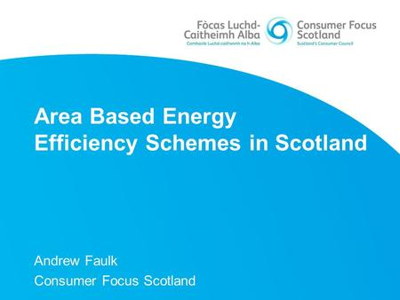 Area Based Energy Efficiency Schemes in Scotland Andrew Faulk Consumer Focus Scotland.