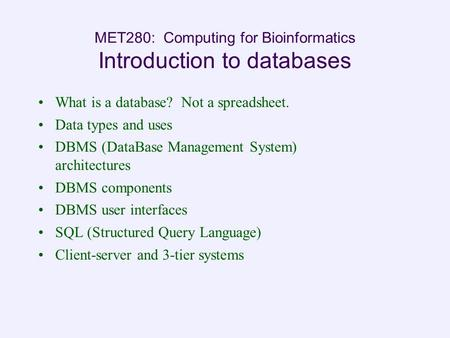 MET280: Computing for Bioinformatics Introduction to databases What is a database? Not a spreadsheet. Data types and uses DBMS (DataBase Management System)