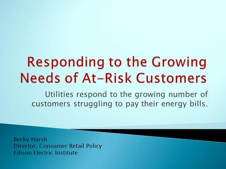 Utilities respond to the growing number of customers struggling to pay their energy bills. Becky Harsh Director, Consumer Retail Policy Edison Electric.