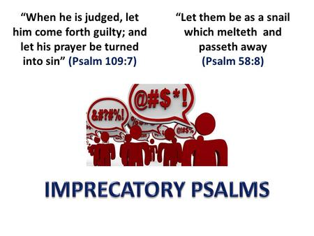 """When he is judged, let him come forth guilty; and let his prayer be turned into sin"" (Psalm 109:7) ""Let them be as a snail which melteth and passeth away."
