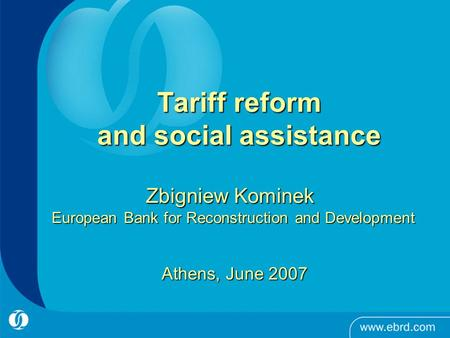 Tariff reform and social assistance Zbigniew Kominek European Bank for Reconstruction and Development Athens, June 2007.