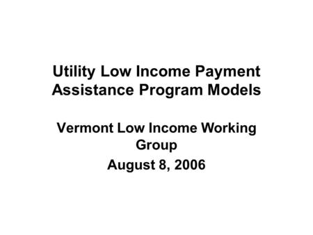 Utility Low Income Payment Assistance Program Models Vermont Low Income Working Group August 8, 2006.