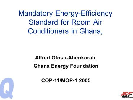 Mandatory Energy-Efficiency Standard for Room Air Conditioners in Ghana, Alfred Ofosu-Ahenkorah, Ghana Energy Foundation COP-11/MOP-1 2005.
