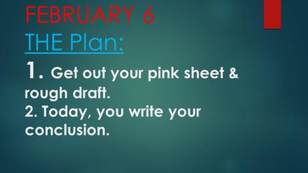 FEBRUARY 6 THE Plan: 1. Get out your pink sheet & rough draft. 2. Today, you write your conclusion.