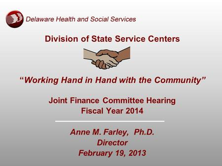 "Division of State Service Centers ""Working Hand in Hand with the Community"" Joint Finance Committee Hearing Fiscal Year 2014 Anne M. Farley, Ph.D. Director."