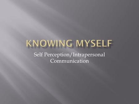 Self Perception/Intrapersonal Communication.  Our Internal Voice  Think about things  Respond to our experiences and surroundings  Powerful force.
