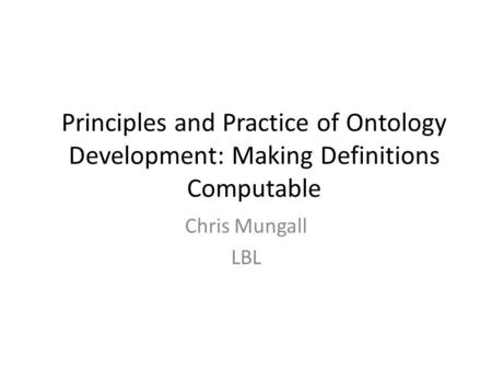 Principles and Practice of Ontology Development: Making Definitions Computable Chris Mungall LBL.