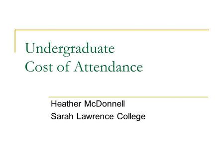 Undergraduate Cost of Attendance Heather McDonnell Sarah Lawrence College.