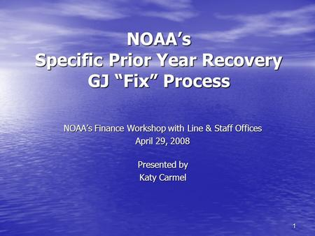 "1 NOAA's Specific Prior Year Recovery GJ ""Fix"" Process NOAA's Finance Workshop with Line & Staff Offices April 29, 2008 Presented by Katy Carmel."
