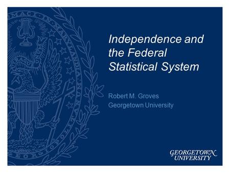 Independence and the Federal Statistical System Robert M. Groves Georgetown University.