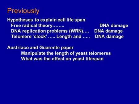 Previously Hypotheses to explain cell life span Free radical theory…….. DNA damage DNA replication problems (WRN)…. DNA damage Telomere 'clock' ….. Length.