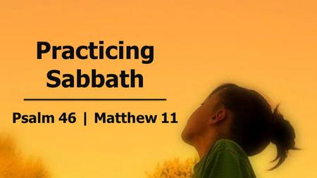 Practicing Sabbath Psalm 46 | Matthew 11. S ABBAT H Rest harder. June 2, 2013.
