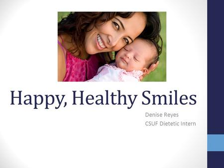 Happy, Healthy Smiles Denise Reyes CSUF Dietetic Intern.