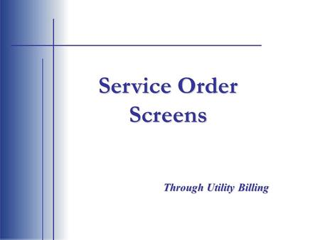 Service Order Screens Through Utility Billing. Choose option 70 Service Orders to enter the service order entry screen. Main Menu.